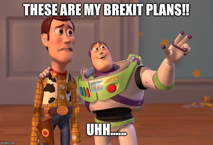 X, X Everywhere Meme | THESE ARE MY BREXIT PLANS!! UHH...... | image tagged in memes,x x everywhere | made w/ Imgflip meme maker