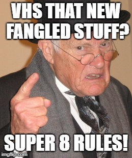 Back In My Day Meme | VHS THAT NEW FANGLED STUFF? SUPER 8 RULES! | image tagged in memes,back in my day | made w/ Imgflip meme maker