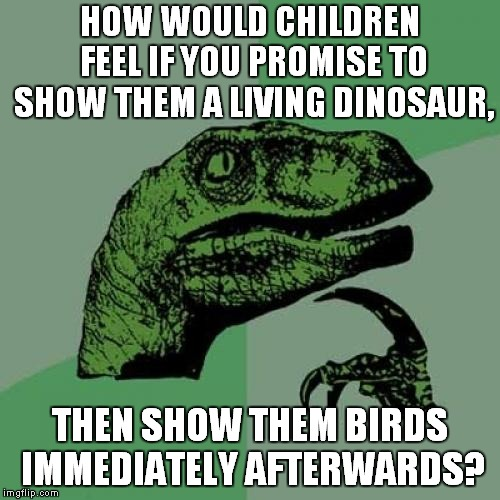 Birds Are Actually Dinosaurs. No Joke. | HOW WOULD CHILDREN FEEL IF YOU PROMISE TO SHOW THEM A LIVING DINOSAUR, THEN SHOW THEM BIRDS IMMEDIATELY AFTERWARDS? | image tagged in memes,philosoraptor,dinosaurs,dinosaur,birds,bird | made w/ Imgflip meme maker