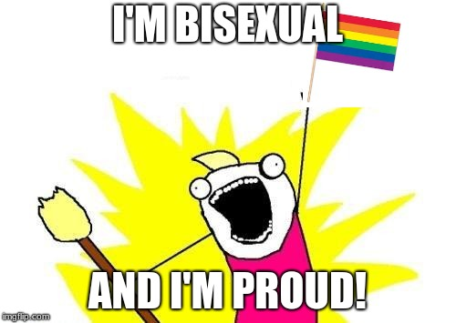 X All The Y Meme | I'M BISEXUAL AND I'M PROUD! | image tagged in memes,x all the y | made w/ Imgflip meme maker