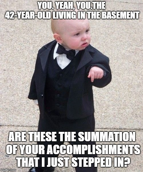 How dare you making him step in it? | YOU. YEAH, YOU.THE 42-YEAR-OLD LIVING IN THE BASEMENT ARE THESE THE SUMMATION OF YOUR ACCOMPLISHMENTS THAT I JUST STEPPED IN? | image tagged in memes,baby godfather,basement dweller | made w/ Imgflip meme maker