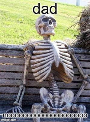 Waiting Skeleton Meme | dad noooooooooooooooooooo | image tagged in memes,waiting skeleton | made w/ Imgflip meme maker