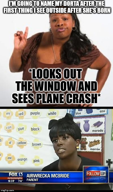 I'M GOING TO NAME MY DORTA AFTER THE FIRST THING I SEE OUTSIDE AFTER SHE'S BORN *LOOKS OUT THE WINDOW AND SEES PLANE CRASH* | image tagged in sassy black woman | made w/ Imgflip meme maker