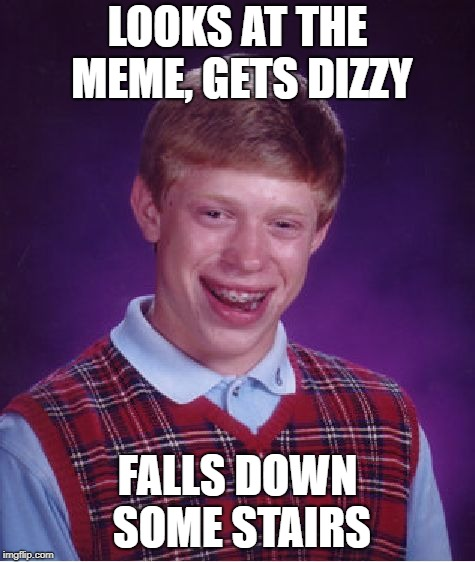 Bad Luck Brian Meme | LOOKS AT THE MEME, GETS DIZZY FALLS DOWN SOME STAIRS | image tagged in memes,bad luck brian | made w/ Imgflip meme maker