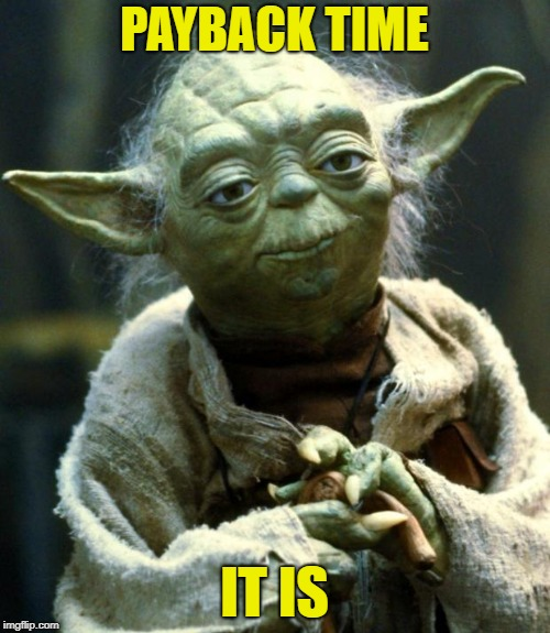 Star Wars Yoda Meme | PAYBACK TIME IT IS | image tagged in memes,star wars yoda | made w/ Imgflip meme maker
