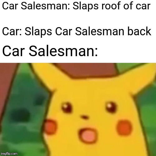 Surprised Pikachu Meme | Car Salesman: Slaps roof of car Car: Slaps Car Salesman back Car Salesman: | image tagged in memes,surprised pikachu | made w/ Imgflip meme maker