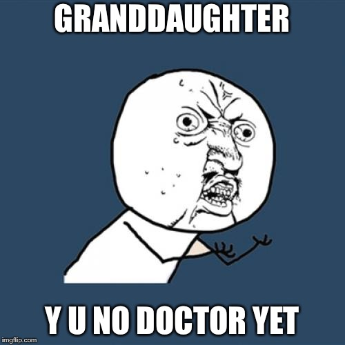 Y U No Meme | GRANDDAUGHTER Y U NO DOCTOR YET | image tagged in memes,y u no | made w/ Imgflip meme maker