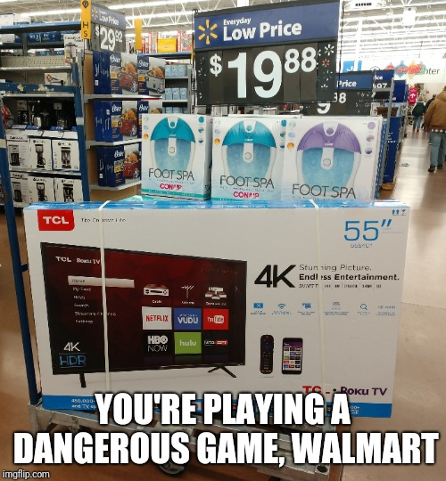Made me do a double take | YOU'RE PLAYING A DANGEROUS GAME, WALMART | image tagged in walmart | made w/ Imgflip meme maker