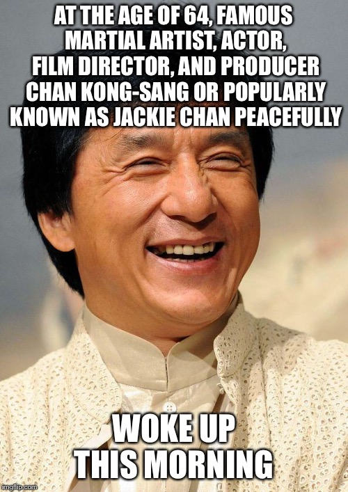 Jackie Chan | AT THE AGE OF 64, FAMOUS MARTIAL ARTIST, ACTOR, FILM DIRECTOR, AND PRODUCER CHAN KONG-SANG OR POPULARLY KNOWN AS JACKIE CHAN PEACEFULLY WOKE | image tagged in jackie chan | made w/ Imgflip meme maker