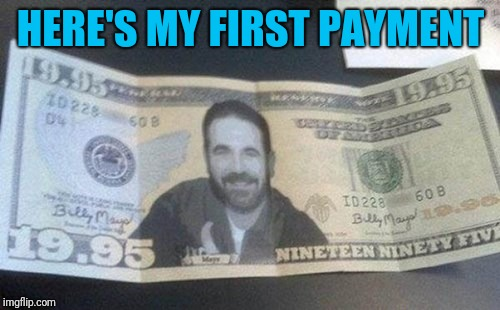 HERE'S MY FIRST PAYMENT | made w/ Imgflip meme maker