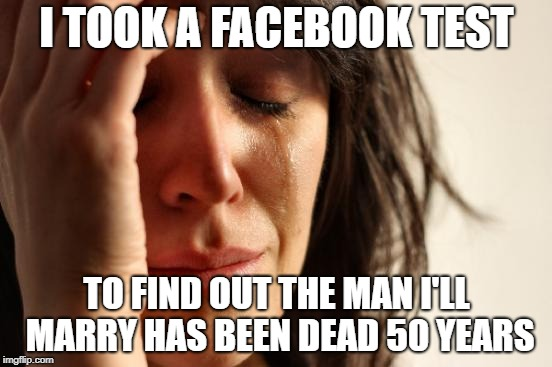 First World Problems Meme | I TOOK A FACEBOOK TEST TO FIND OUT THE MAN I'LL MARRY HAS BEEN DEAD 50 YEARS | image tagged in memes,first world problems | made w/ Imgflip meme maker