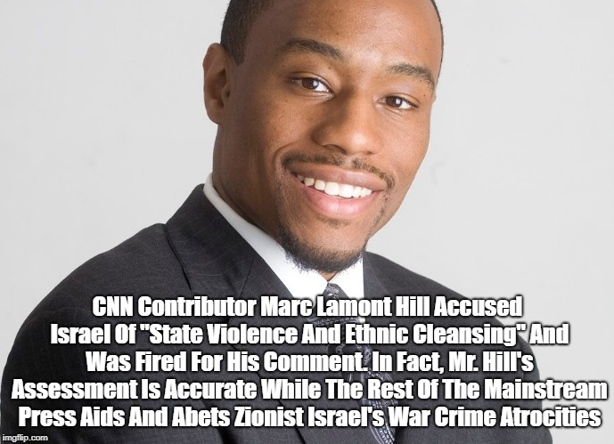 """CNN Contributor Marc Lamont Hill Accused Israel Of """"State Violence And Ethnic Cleansing"""" And Was Fired For His Comment. In Fact, Mr. Hill's    made w/ Imgflip meme maker"""