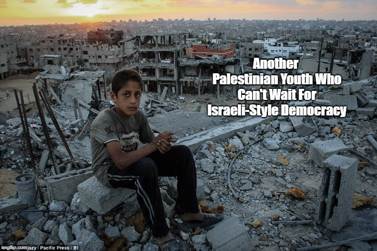 Another Palestinian Youth Who Can't Wait For Israeli-Style Democracy   made w/ Imgflip meme maker