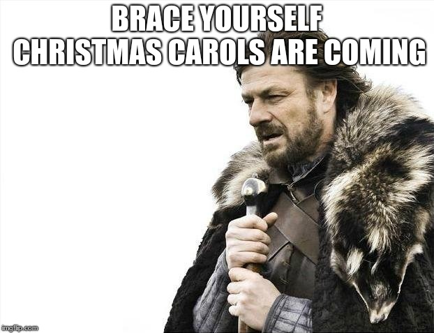 Brace Yourselves X is Coming Meme | BRACE YOURSELF CHRISTMAS CAROLS ARE COMING | image tagged in memes,brace yourselves x is coming | made w/ Imgflip meme maker