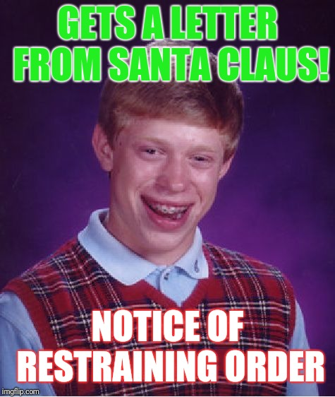 Bad Luck Brian Meme | GETS A LETTER FROM SANTA CLAUS! NOTICE OF RESTRAINING ORDER | image tagged in memes,bad luck brian | made w/ Imgflip meme maker