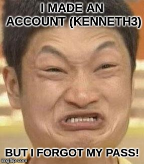 mad asian | I MADE AN ACCOUNT (KENNETH3) BUT I FORGOT MY PASS! | image tagged in mad asian | made w/ Imgflip meme maker