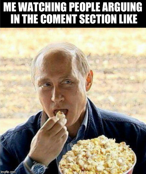 my plan is working | ME WATCHING PEOPLE ARGUING IN THE COMENT SECTION LIKE | image tagged in vladimir putin,putin,popcorn,comments,meme comments | made w/ Imgflip meme maker