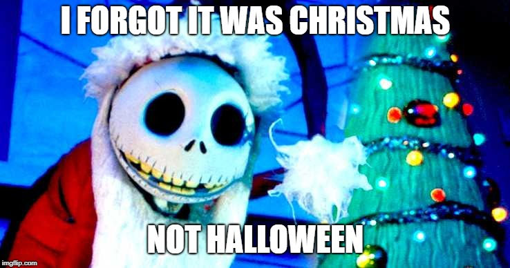 I FORGOT IT WAS CHRISTMAS NOT HALLOWEEN | image tagged in nightmare before christmas | made w/ Imgflip meme maker
