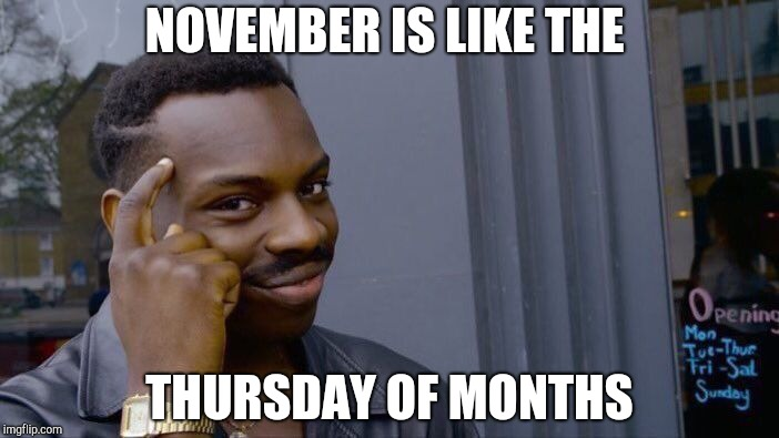 Roll Safe Think About It Meme | NOVEMBER IS LIKE THE THURSDAY OF MONTHS | image tagged in memes,roll safe think about it | made w/ Imgflip meme maker