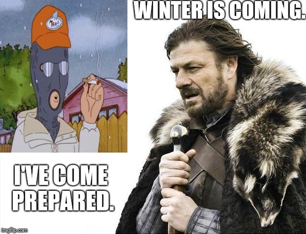 Prepared Dale  | WINTER IS COMING. I'VE COME PREPARED. | image tagged in winter is coming,king of the hill,sean bean,game of thrones | made w/ Imgflip meme maker