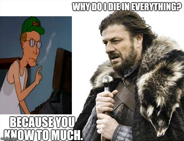 The Sean Bean Conspiracy | WHY DO I DIE IN EVERYTHING? BECAUSE YOU KNOW TO MUCH. | image tagged in memes,brace yourselves x is coming,king of the hill,sean bean,game of thrones | made w/ Imgflip meme maker