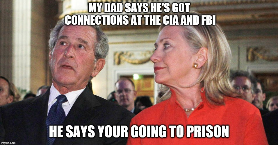 MY DAD SAYS HE'S GOT CONNECTIONS AT THE CIA AND FBI HE SAYS YOUR GOING TO PRISON | image tagged in bush/clinton | made w/ Imgflip meme maker