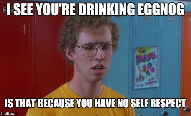 Napoleon Dynamite Skills | I SEE YOU'RE DRINKING EGGNOG IS THAT BECAUSE YOU HAVE NO SELF RESPECT | image tagged in napoleon dynamite skills | made w/ Imgflip meme maker