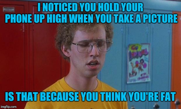 Napoleon Dynamite Skills | I NOTICED YOU HOLD YOUR PHONE UP HIGH WHEN YOU TAKE A PICTURE IS THAT BECAUSE YOU THINK YOU'RE FAT | image tagged in napoleon dynamite skills | made w/ Imgflip meme maker