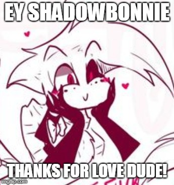 This is a shout out to an awesome person who loves my memes lol Thanks ShadowBonnie! https://imgflip.com/user/ShadowBonnie | EY SHADOWBONNIE THANKS FOR LOVE DUDE! | image tagged in hazbin hotel,angel,shadowbonnie,shoutout,memes,funny | made w/ Imgflip meme maker