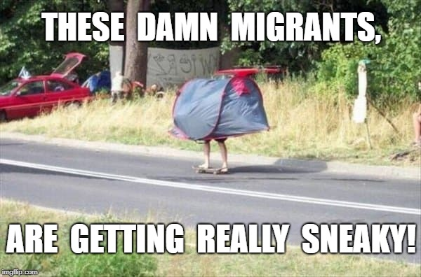 Migrant Caravan | THESE  DAMN  MIGRANTS, ARE  GETTING  REALLY  SNEAKY! | image tagged in sneaky,meme | made w/ Imgflip meme maker