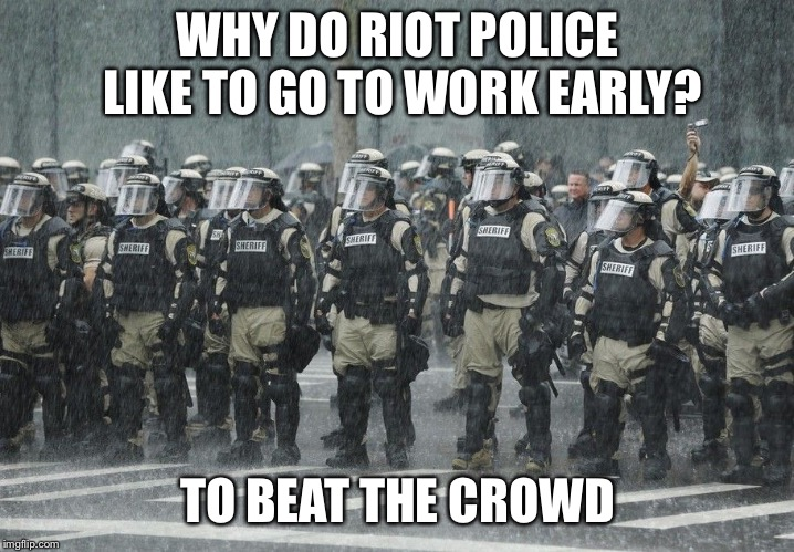 Go to Work Early? |  WHY DO RIOT POLICE LIKE TO GO TO WORK EARLY? TO BEAT THE CROWD | image tagged in riot police rain storm | made w/ Imgflip meme maker