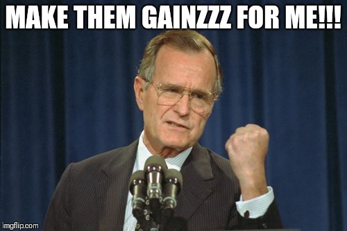 George Bush Gather | MAKE THEM GAINZZZ FOR ME!!! | image tagged in george bush gather | made w/ Imgflip meme maker