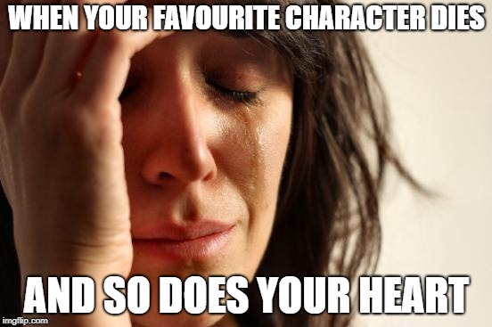 First World Problems Meme | WHEN YOUR FAVOURITE CHARACTER DIES AND SO DOES YOUR HEART | image tagged in memes,first world problems | made w/ Imgflip meme maker