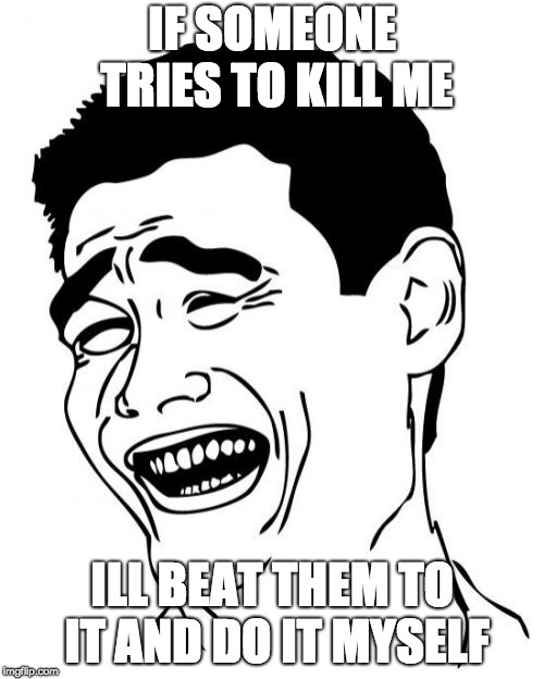 Yao Ming | IF SOMEONE TRIES TO KILL ME ILL BEAT THEM TO IT AND DO IT MYSELF | image tagged in memes,yao ming | made w/ Imgflip meme maker