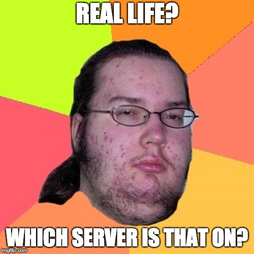 Butthurt Dweller | REAL LIFE? WHICH SERVER IS THAT ON? | image tagged in memes,butthurt dweller | made w/ Imgflip meme maker