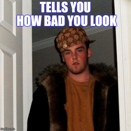 Scumbag Steve Meme | TELLS YOU HOW BAD YOU LOOK | image tagged in memes,scumbag steve | made w/ Imgflip meme maker