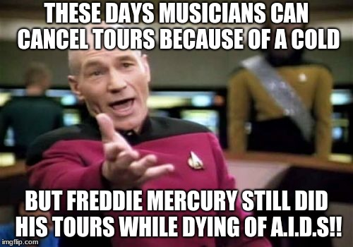 Picard Wtf Meme | THESE DAYS MUSICIANS CAN CANCEL TOURS BECAUSE OF A COLD BUT FREDDIE MERCURY STILL DID HIS TOURS WHILE DYING OF A.I.D.S!! | image tagged in memes,picard wtf | made w/ Imgflip meme maker