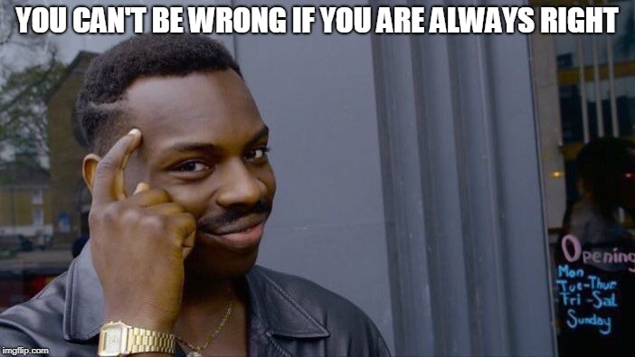 YOU CAN'T BE WRONG IF YOU ARE ALWAYS RIGHT | image tagged in memes,roll safe think about it | made w/ Imgflip meme maker