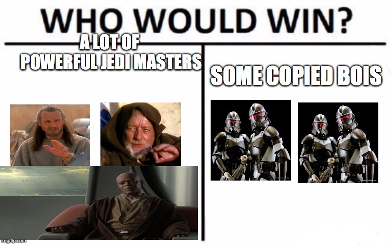 Who Would Win? Meme | A LOT OF POWERFUL JEDI MASTERS SOME COPIED BOIS | image tagged in memes,who would win | made w/ Imgflip meme maker