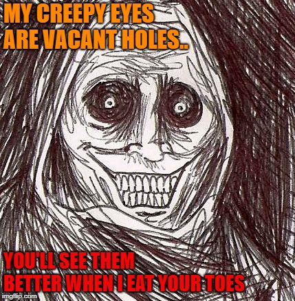 Unwanted House Guest Meme | MY CREEPY EYES ARE VACANT HOLES.. YOU'LL SEE THEM BETTER WHEN I EAT YOUR TOES | image tagged in memes,unwanted house guest | made w/ Imgflip meme maker