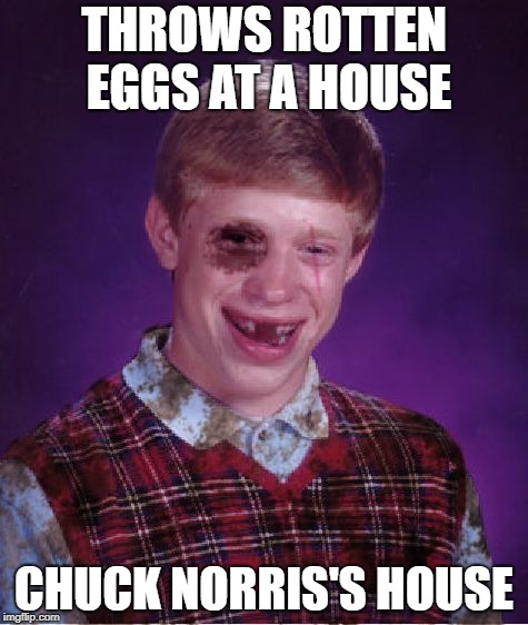 Beat-up Bad Luck Brian | THROWS ROTTEN EGGS AT A HOUSE CHUCK NORRIS'S HOUSE | image tagged in memes,bad luck brian,chuck norris,beat-up bad luck brian,eggs | made w/ Imgflip meme maker
