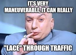 "dr evil pinky | IT'S VERY MANEUVERABLE, IT CAN REALLY ""LACE"" THROUGH TRAFFIC 