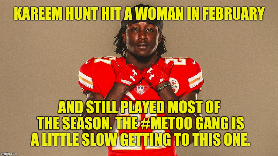 How did TMZ get the video before the NFL? They paid for it. | KAREEM HUNT HIT A WOMAN IN FEBRUARY AND STILL PLAYED MOST OF THE SEASON. THE #METOO GANG IS A LITTLE SLOW GETTING TO THIS ONE. | image tagged in kareem'd my pants,memes,assault,metoo,tmz,kareem hunt | made w/ Imgflip meme maker