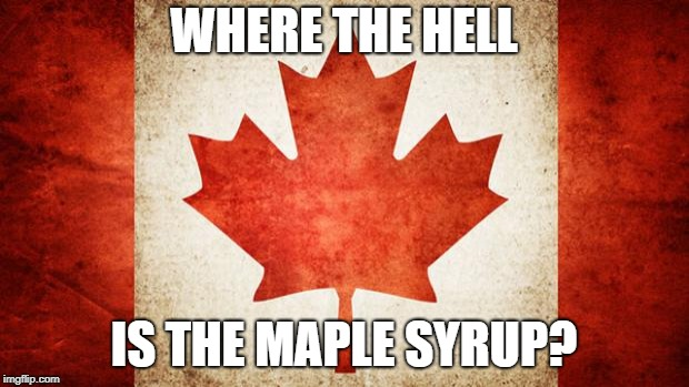 Canada | WHERE THE HELL IS THE MAPLE SYRUP? | image tagged in canada | made w/ Imgflip meme maker