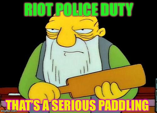 That's a paddlin' Meme | RIOT POLICE DUTY THAT'S A SERIOUS PADDLING | image tagged in memes,that's a paddlin' | made w/ Imgflip meme maker