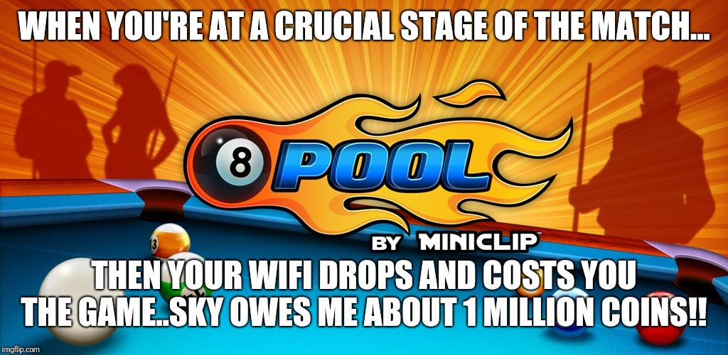 8ball pool | WHEN YOU'RE AT A CRUCIAL STAGE OF THE MATCH... THEN YOUR WIFI DROPS AND COSTS YOU THE GAME..SKY OWES ME ABOUT 1 MILLION COINS!! | image tagged in 2018 | made w/ Imgflip meme maker