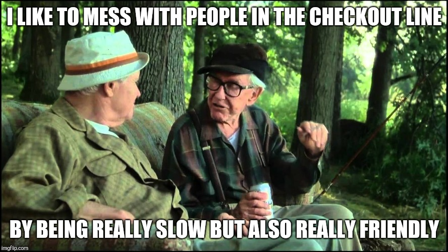 Old men retirement hobbies |  I LIKE TO MESS WITH PEOPLE IN THE CHECKOUT LINE; BY BEING REALLY SLOW BUT ALSO REALLY FRIENDLY | image tagged in grumpy old men,retail robin,retail | made w/ Imgflip meme maker