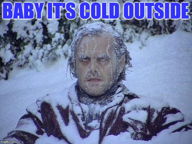 Needing a little warmth please | BABY IT'S COLD OUTSIDE | image tagged in memes,jack nicholson the shining snow,cold | made w/ Imgflip meme maker