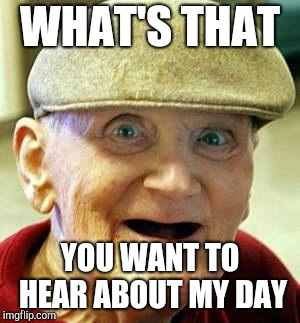 Angry old man | WHAT'S THAT YOU WANT TO HEAR ABOUT MY DAY | image tagged in angry old man | made w/ Imgflip meme maker