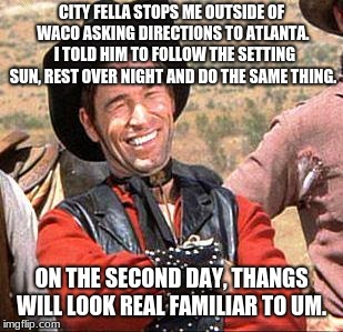 Don't ask Cowboys for directions |  CITY FELLA STOPS ME OUTSIDE OF WACO ASKING DIRECTIONS TO ATLANTA.  I TOLD HIM TO FOLLOW THE SETTING SUN, REST OVER NIGHT AND DO THE SAME THING. ON THE SECOND DAY, THANGS WILL LOOK REAL FAMILIAR TO UM. | image tagged in cowboy,city fella | made w/ Imgflip meme maker